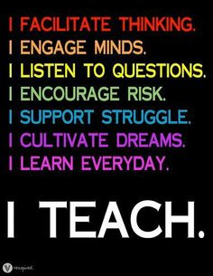 I facilitate thinking.  I engage minds.  I listen to questions.  I encourage risk  I support struggle.  I cultivate dreams.  I learn everyday.  I teach.