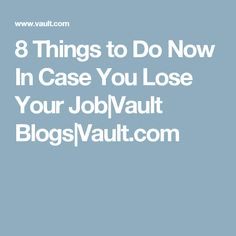 8 Things to Do Now In Case You Lose Your Job Vault Blogs Vault.com
