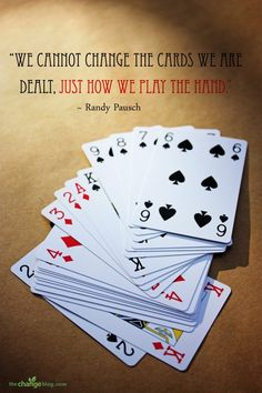 """""""We cannot change the cards we are dealt, just how we play the hand."""" ~ Randy Pausch"""
