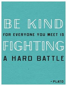 Be Kind: for everyone you meet is fighting a hard battle.