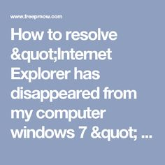 "How to resolve ""Internet Explorer has disappeared from my computer windows 7 "" issue?"
