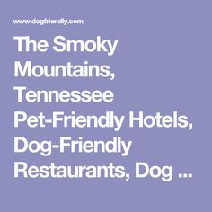 The Smoky Mountains, Tennessee Pet-Friendly Hotels, Dog-Friendly Restaurants, Dog Parks and Travel Guide
