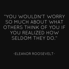 You would worry so much about what others think if you realized they seldom do. -Eleanor Roosevelt