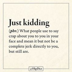 Just kidding...What people use to say crap about you to you in your face and mean it but not be a complete jerk directly to you, but still are.