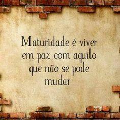 Maturidade: é viver em paz com aquilo que não se pode mudar.