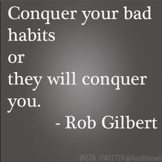 Conquer your bad habits or they will conquer you