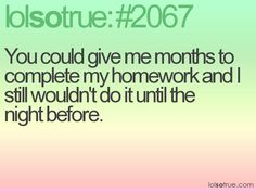 You could give me months to complete my homework and I still wouldn't do it until the night before.