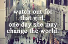 Watch out for that girl. One day she may change the world.