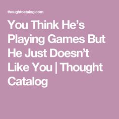 You Think He's Playing Games But He Just Doesn't Like You | Thought Catalog
