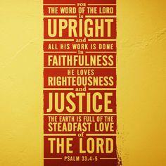 La palabra del Señor es justa; fieles son todas sus obras.  El Señor ama la justicia y el derecho; llena está la tierra de su amor. Salmos 33:4-5 NVI http://bible.com/128/psa.33.4-5.NVI