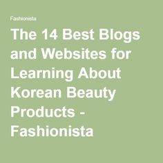 The 14 Best Blogs and Websites for Learning About Korean Beauty Products - Fashionista