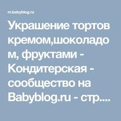 Украшение тортов кремом,шоколадом, фруктами - Кондитерская - сообщество на Babyblog.ru - стр. 585
