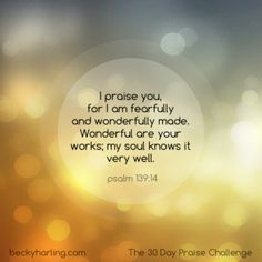 I praise you, for I am fearfully and wonderfully made. Wonderful are your works; my soul knows it very well. Psalm 139:14 #thepraisechallenge #bible #quotes #psalm