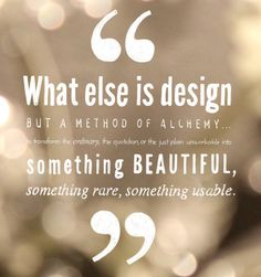 """What else is design but a method of alchemy... to transforme he ordinary, the quotidian, or the just plain unworkable into something beautiful, something rare, something usable."" The Alchemist #quote #inspiration #design"