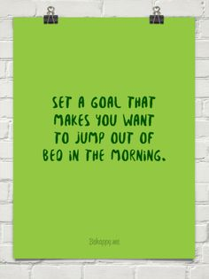 Set a goal that makes you want to jump out of bed in the morning. #1011789
