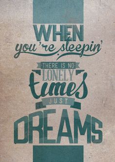 When you're sleeping there is no lonely times just dreams