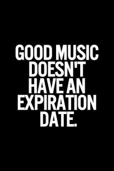 Good Music doesn't have an expiration date...