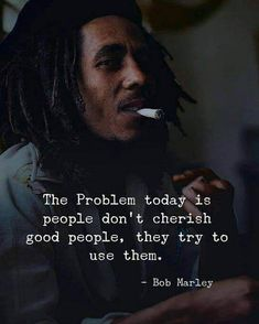 Positive Quotes : QUOTATION – Image : Quotes Of the day – Description The problem today is people dont cherish good people they try to use them. – Bob Marley Sharing is Power – Don't forget to share this quote ! Wise Quotes, Words Quotes, Great Quotes, Motivational Quotes, Inspirational Quotes, Good People Quotes, Irony Quotes, 2pac Quotes, Rapper Quotes