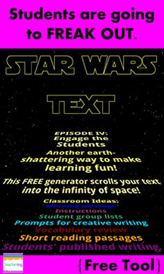 FREE Star Wars Text Generator for K-12 teachers! Make Star Wars themed lesson directions or morning messages. Elementary, middle, and high school students will definitely pay attention when they hear the Star Wars music and see the scrolling space words! Could also use for creative writing prompts, listing groups of students for centers, viewing short reading passages, or publishing students' writing in a fun new way! Star Wars in the classroom equals fun for everybody. :)