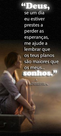 Deus, se um dia eu estiver prestes a perder as esperanças, me ajude a lembrar… …