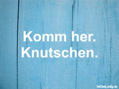 Komm her. Knutschen.