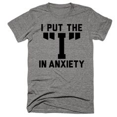 I Put The I In Anxiety Shirt By Eternal Weekend ♥♥♥ This ultra-soft tee has a great feel and a classic fit ♥♥♥ Printed in the USA on a 90% cotton, 10% polyester athletic t-shirt * Each shirt is printe