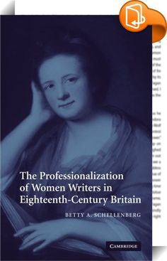 The Professionalization of Women Writers in Eighteenth-Century Britain    :  The Professionalisation of Women Writers in Eighteenth Century Britain is a full study of a group of women who were actively and ambitiously engaged in a range of innovative publications at the height of the eighteenth century. Using personal correspondence  records of contemporary reception  research into contemporary print culture and sociological models of professionalisation  Betty A. Schellenberg challeng...