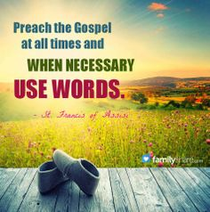 """- St. Francis of Assisi  Best advice of all time on evangelizing.   There's a similar Quaker quote: """"Let your life speak."""""""