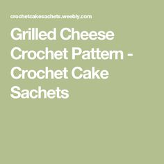Grilled Cheese Crochet Pattern - Crochet Cake Sachets