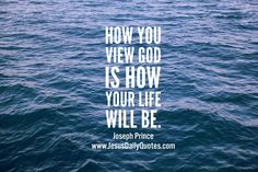How you view God is how your life will be.Joseph Prince