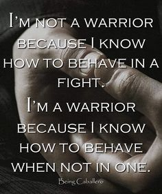 I'm not a warrior because I know how to behave in a fight. I'm a warrior because I know how to behave when not in one. -Being Caballero-