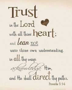 Trust in the Lord with all thine heart; and lean not unto thine own understanding - Proverbs 3:5, 6