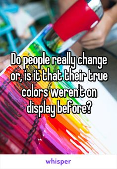 Do people really change or, is it that their true colors weren't on display before?