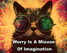 """Worry is a misuse of imagination"""