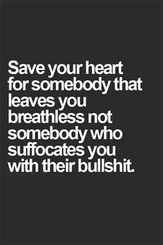 Save your heart for somebody that leaves you breathless not somebody who suffocates you with their bulls@#%