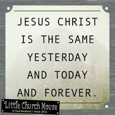 ❤❤❤ Jesus Christ is the same Yesterday and Today and Forever. Amen...Little Church Mouse. 26 Feb. 2016 ❤❤❤