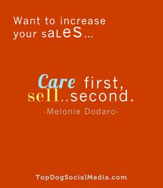 """Want to increase your sales... Care first, Sell.. second."" ~Melonie Dodaro http://TopDogSocialMedia.com"