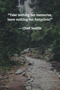 "Take nothing but memories, leave nothing but footprints."" -Chief Seattle"