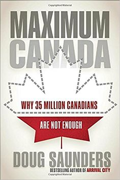 Maximum Canada: Why 35 Million Canadians Are Not Enough: Doug Saunders: 9780735273092: Books - Amazon.ca