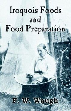 Iroquois Foods and Food Preparation F W Waugh Native American Lessons, Iroquois, American Food, Reading Material, Social Science, Canada, Food Preparation, American Indians, Family History
