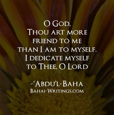 O God, Thou art more friend to me than I am to myself. I dedicate myself to Thee, O Lord -Abdu'l-Baha (Baha'i Prayers, page 152)