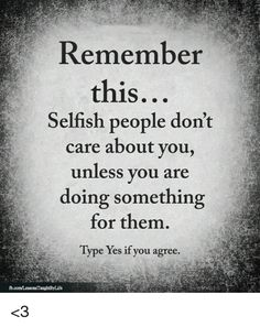 Memes, 🤖, and Yes: Remember this. Selfish people don't care about you, unless you are doing something for them. Type Yes if you agree. Dont Like Me Quotes, Care About You Quotes, Don't Care Quotes, Quotes To Live By, Selfish People Quotes Families, Selfish Friends, Quotes About Selfish People, Quotes About Selfishness, Cheap People Quotes