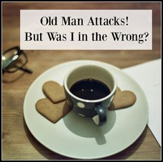 An Old Man Attacks, But Was I in the Wrong?