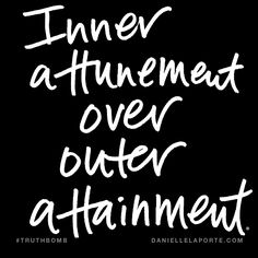 Inner attunement over outer attainment. Subscribe: DanielleLaPorte.com #Truthbomb #Words #Quotes