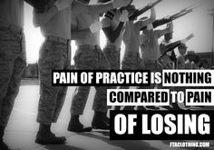 Pain of practice is nothing compared to the pain of losing.