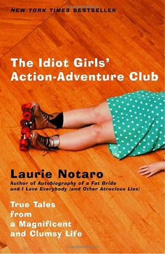 The Idiot Girls' Action-Adventure Club: True Tales from a Magnificent and Clumsy Life by Laurie Notaro