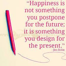 Happiness is not something you postpone for the future; it is something you design for the present. - Jim Rohn www.Your24hCoach.com