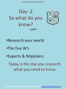 Day-2 NaNoWriMo Prep – So what do you know? Research your world before NaNo starts. Let your internal editor look up spelling, idioms, expertise and strange facts about your character's local or occupation. Use the five W's to get started. Call an expert. Most people love to help writers. Be aware of the nitpickers who will let you know if you got it wrong. Want some basic research tips check out this blog…