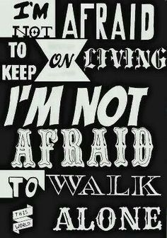I am not afraid to keep on living, i am not afraid to walk this word alone.