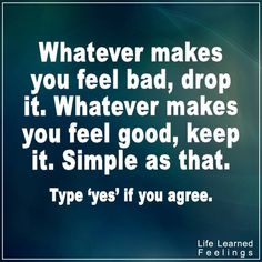 Top Inspiring Quotes, Whatever makes you feel bad drop it whatever makes you feel good keep it sim